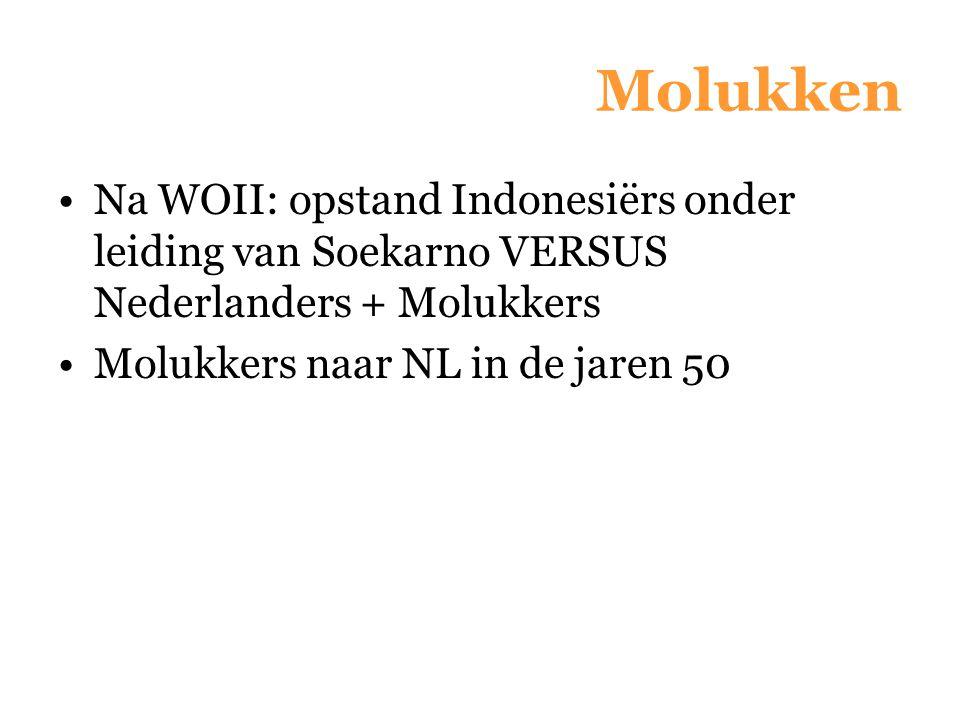 Molukken Na WOII: opstand Indonesiërs onder leiding van Soekarno VERSUS Nederlanders + Molukkers Molukkers naar NL in de jaren 50
