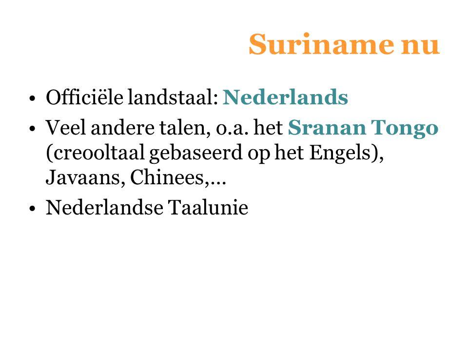 Suriname nu Officiële landstaal: Nederlands Veel andere talen, o.a. het Sranan Tongo (creooltaal gebaseerd op het Engels), Javaans, Chinees,… Nederlan