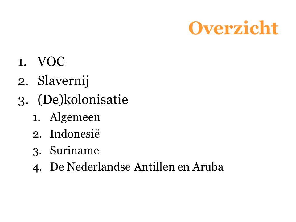 Overzicht 1.VOC 2.Slavernij 3.(De)kolonisatie 1.Algemeen 2.Indonesië 3.Suriname 4.De Nederlandse Antillen en Aruba
