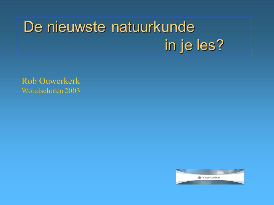 Rob Ouwerkerk Woudschoten 2003 De nieuwste natuurkunde in je les