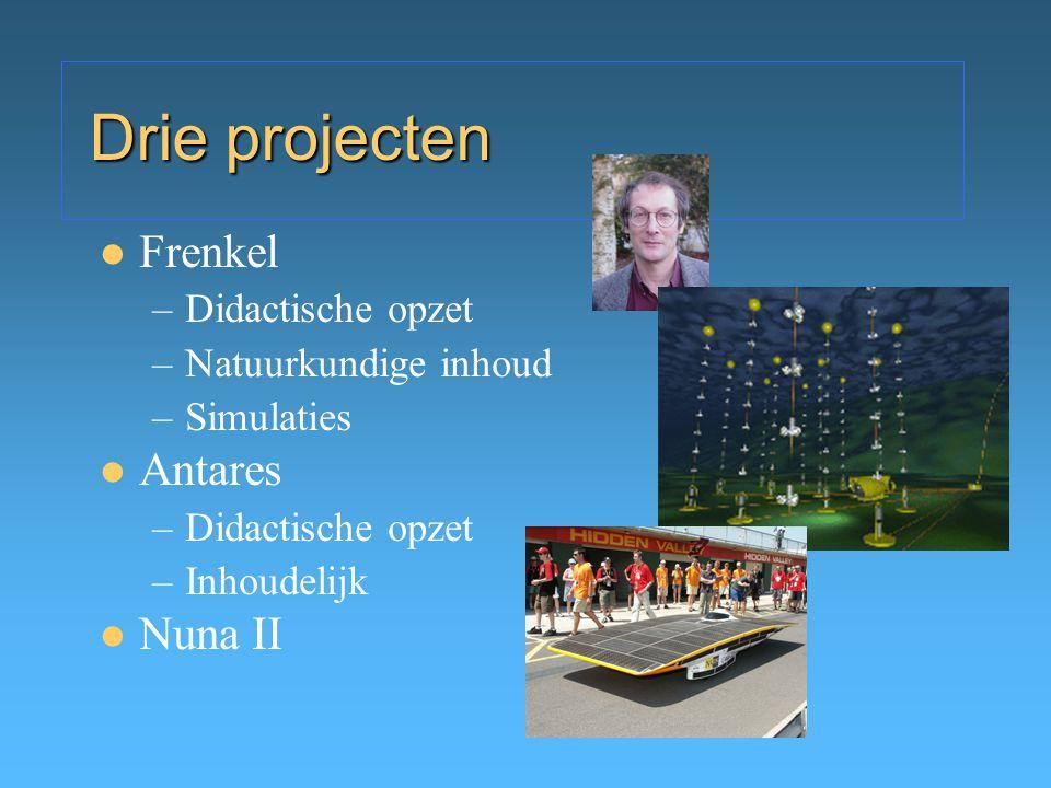 Drie projecten Frenkel –Didactische opzet –Natuurkundige inhoud –Simulaties Antares –Didactische opzet –Inhoudelijk Nuna II