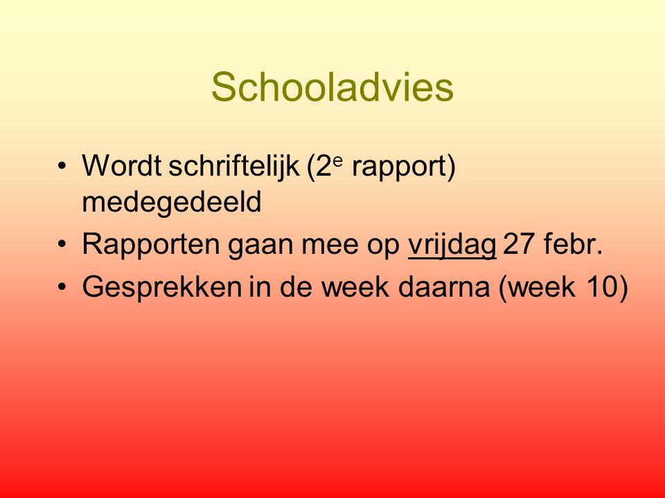 Schooladvies Wordt schriftelijk (2 e rapport) medegedeeld Rapporten gaan mee op vrijdag 27 febr. Gesprekken in de week daarna (week 10)