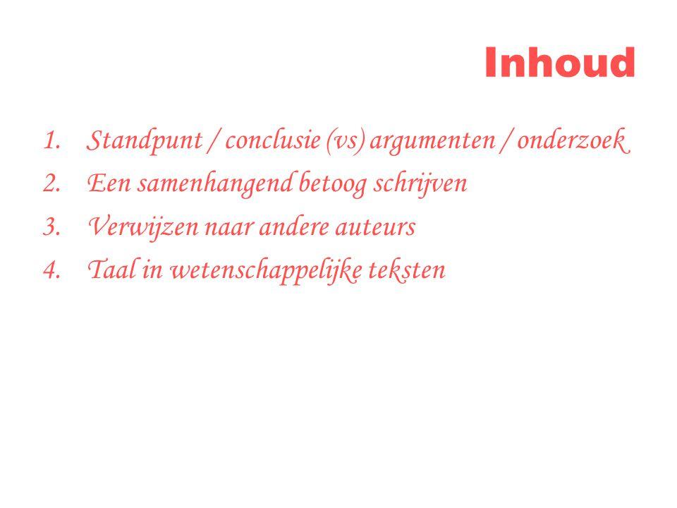 Inhoud 1.Standpunt / conclusie (vs) argumenten / onderzoek 2.Een samenhangend betoog schrijven 3.Verwijzen naar andere auteurs 4.Taal in wetenschappelijke teksten