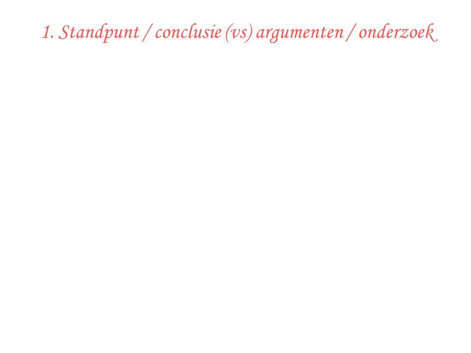 1. Standpunt / conclusie (vs) argumenten / onderzoek