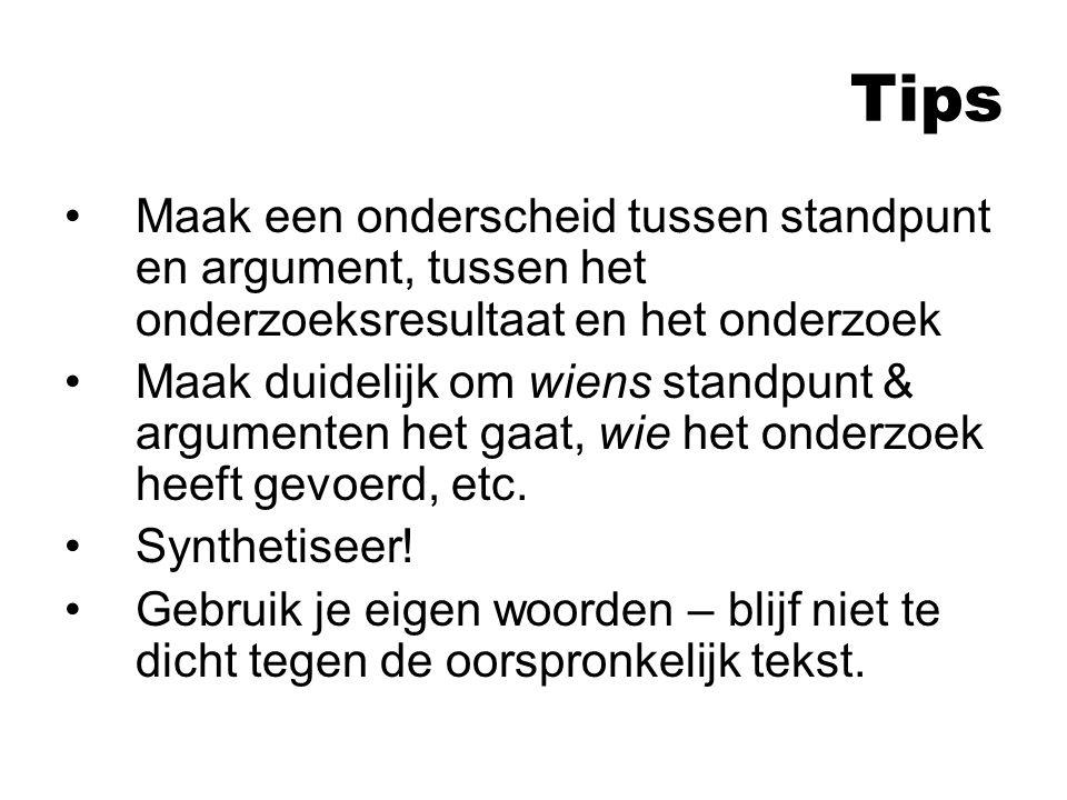 Tips Maak een onderscheid tussen standpunt en argument, tussen het onderzoeksresultaat en het onderzoek Maak duidelijk om wiens standpunt & argumenten het gaat, wie het onderzoek heeft gevoerd, etc.