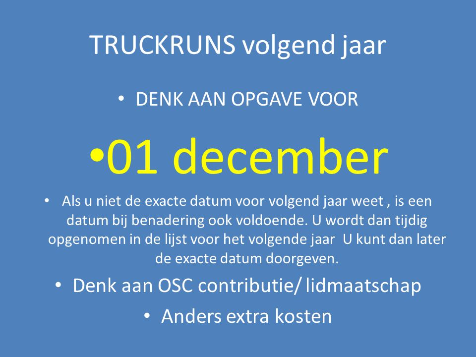TRUCKRUNS volgend jaar DENK AAN OPGAVE VOOR 01 december Als u niet de exacte datum voor volgend jaar weet, is een datum bij benadering ook voldoende.
