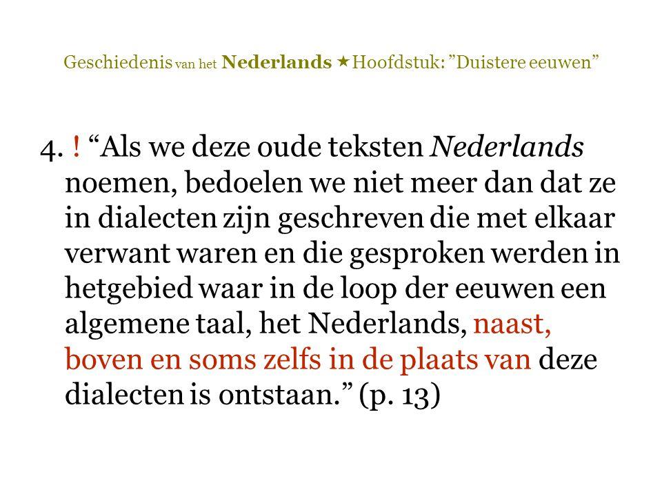 """Geschiedenis van het Nederlands  Hoofdstuk: """"Duistere eeuwen"""" 4. ! """"Als we deze oude teksten Nederlands noemen, bedoelen we niet meer dan dat ze in d"""