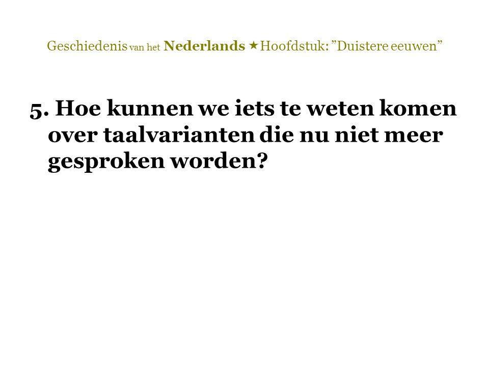 """Geschiedenis van het Nederlands  Hoofdstuk: """"Duistere eeuwen"""" 5. Hoe kunnen we iets te weten komen over taalvarianten die nu niet meer gesproken word"""