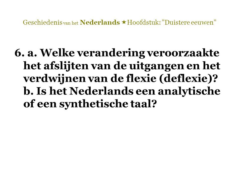 """Geschiedenis van het Nederlands  Hoofdstuk: """"Duistere eeuwen"""" 6. a. Welke verandering veroorzaakte het afslijten van de uitgangen en het verdwijnen v"""