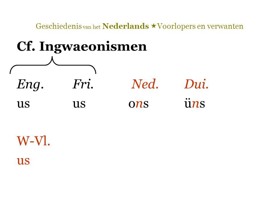 Geschiedenis van het Nederlands  Voorlopers en verwanten Cf. Ingwaeonismen Eng.Fri. Ned.Dui. ususonsüns W-Vl. us