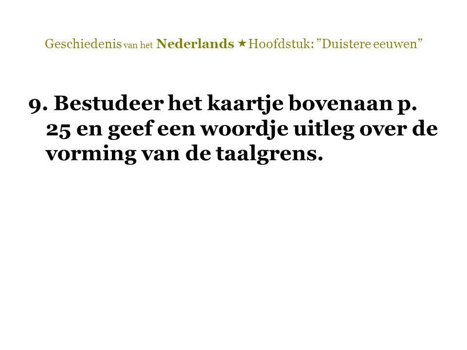 """Geschiedenis van het Nederlands  Hoofdstuk: """"Duistere eeuwen"""" 9. Bestudeer het kaartje bovenaan p. 25 en geef een woordje uitleg over de vorming van"""