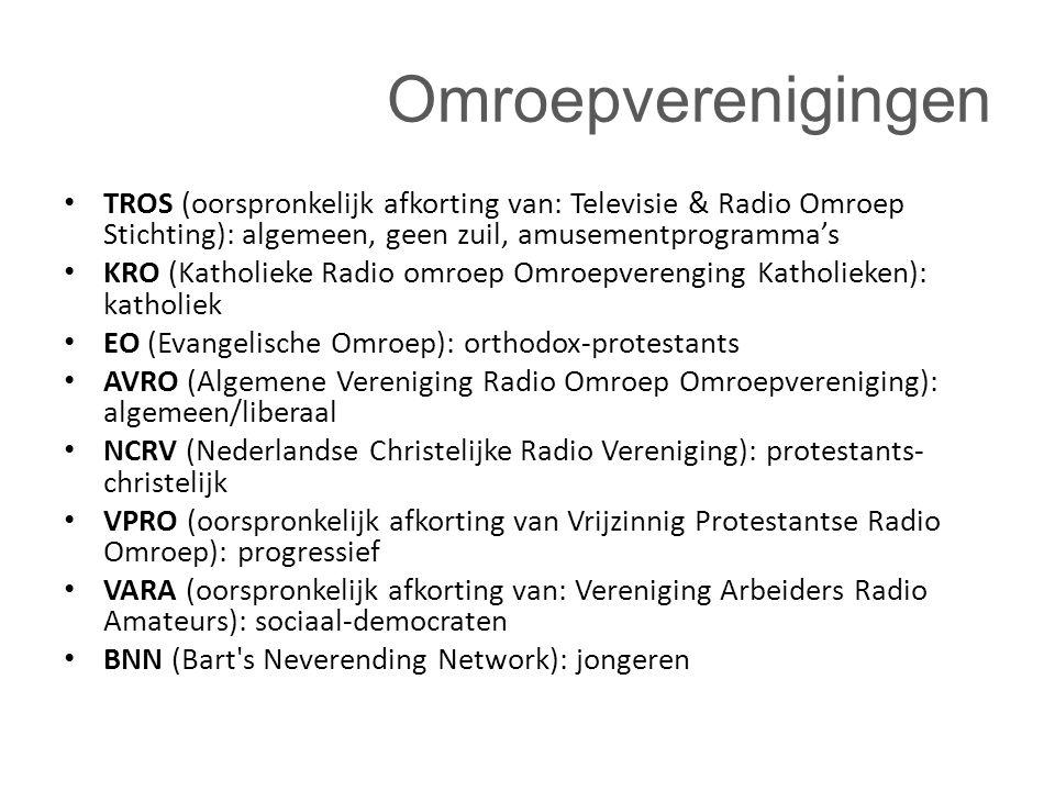 Omroepverenigingen TROS (oorspronkelijk afkorting van: Televisie & Radio Omroep Stichting): algemeen, geen zuil, amusementprogramma's KRO (Katholieke Radio omroep Omroepverenging Katholieken): katholiek EO (Evangelische Omroep): orthodox-protestants AVRO (Algemene Vereniging Radio Omroep Omroepvereniging): algemeen/liberaal NCRV (Nederlandse Christelijke Radio Vereniging): protestants- christelijk VPRO (oorspronkelijk afkorting van Vrijzinnig Protestantse Radio Omroep): progressief VARA (oorspronkelijk afkorting van: Vereniging Arbeiders Radio Amateurs): sociaal-democraten BNN (Bart s Neverending Network): jongeren