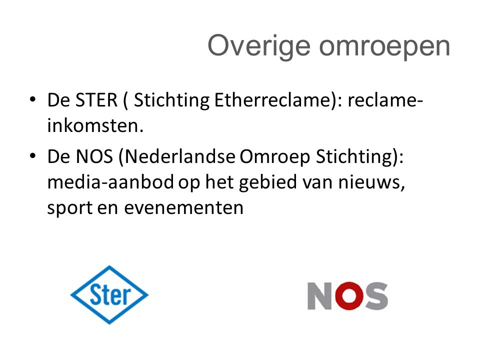 Overige omroepen De STER ( Stichting Etherreclame): reclame- inkomsten. De NOS (Nederlandse Omroep Stichting): media-aanbod op het gebied van nieuws,