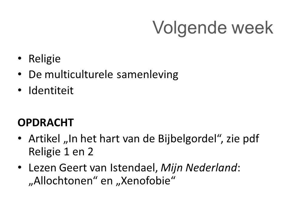 """Volgende week Religie De multiculturele samenleving Identiteit OPDRACHT Artikel """"In het hart van de Bijbelgordel , zie pdf Religie 1 en 2 Lezen Geert van Istendael, Mijn Nederland: """"Allochtonen en """"Xenofobie"""
