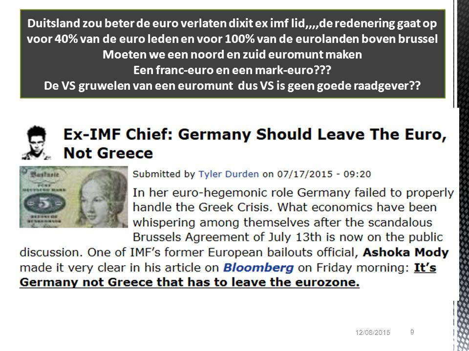 9 12/08/2015 Duitsland zou beter de euro verlaten dixit ex imf lid,,,,de redenering gaat op voor 40% van de euro leden en voor 100% van de eurolanden boven brussel Moeten we een noord en zuid euromunt maken Een franc-euro en een mark-euro??.