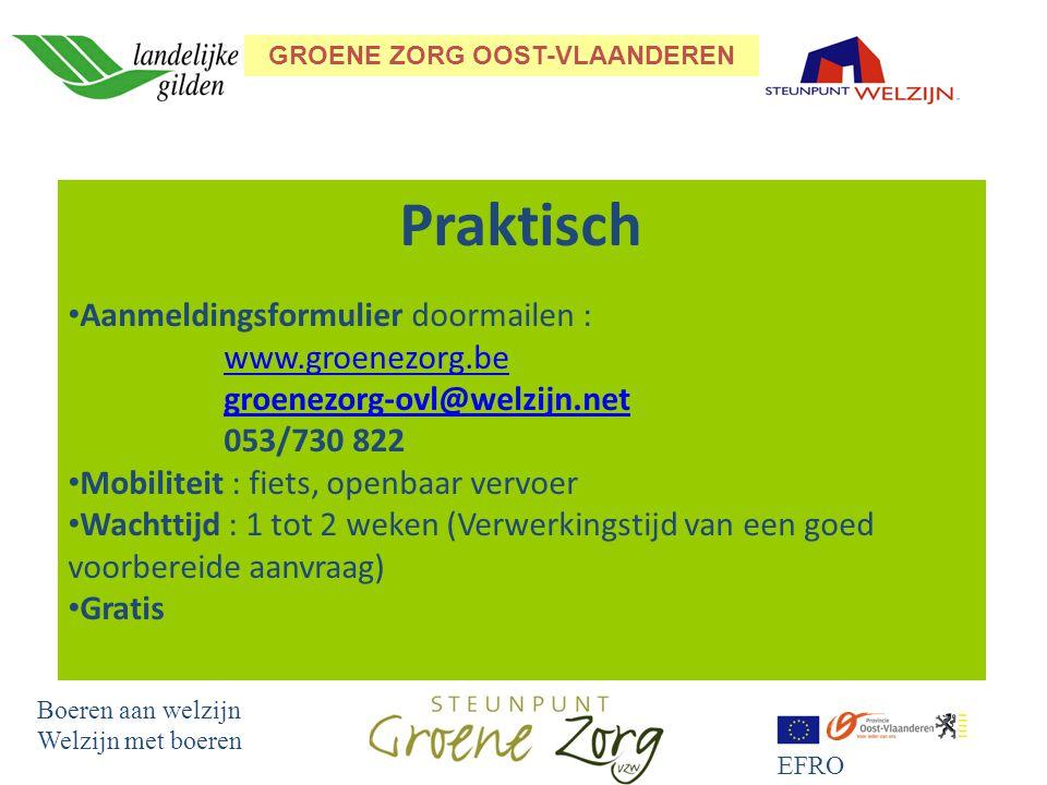 GROENE ZORG OOST-VLAANDEREN Boeren aan welzijn Welzijn met boeren EFRO Praktisch Aanmeldingsformulier doormailen : www.groenezorg.be groenezorg-ovl@welzijn.net 053/730 822www.groenezorg.begroenezorg-ovl@welzijn.net Mobiliteit : fiets, openbaar vervoer Wachttijd : 1 tot 2 weken (Verwerkingstijd van een goed voorbereide aanvraag) Gratis
