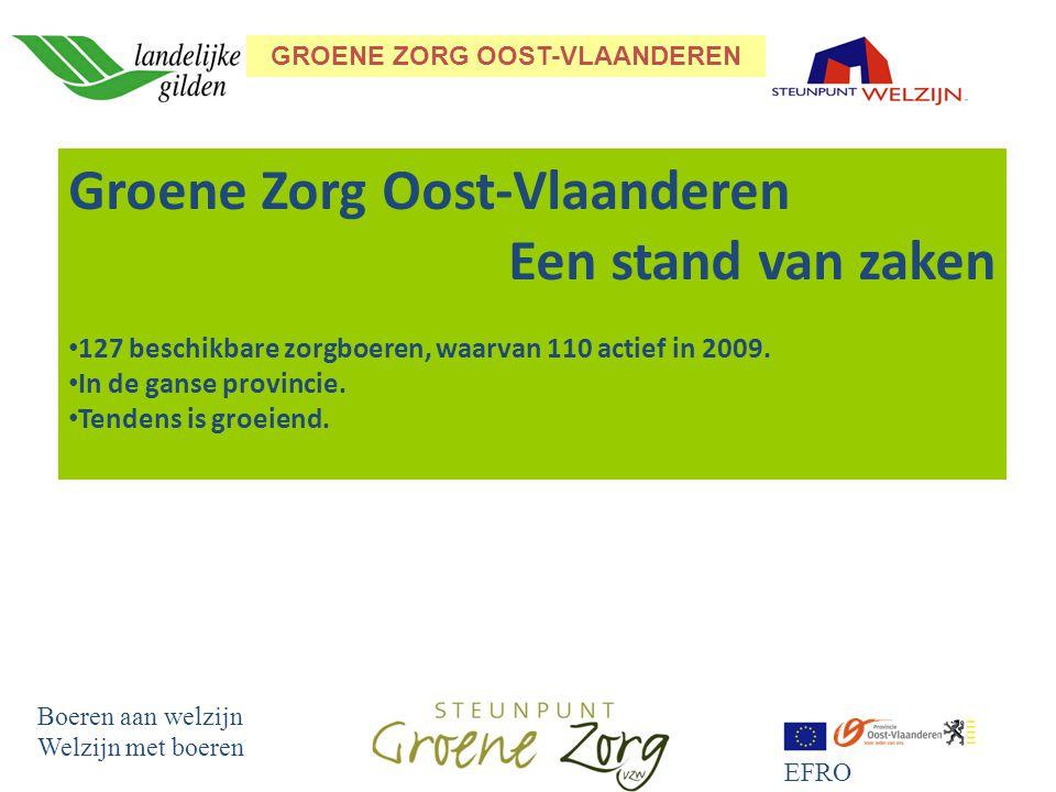 GROENE ZORG OOST-VLAANDEREN Boeren aan welzijn Welzijn met boeren EFRO Groene Zorg Oost-Vlaanderen Een stand van zaken 127 beschikbare zorgboeren, waarvan 110 actief in 2009.