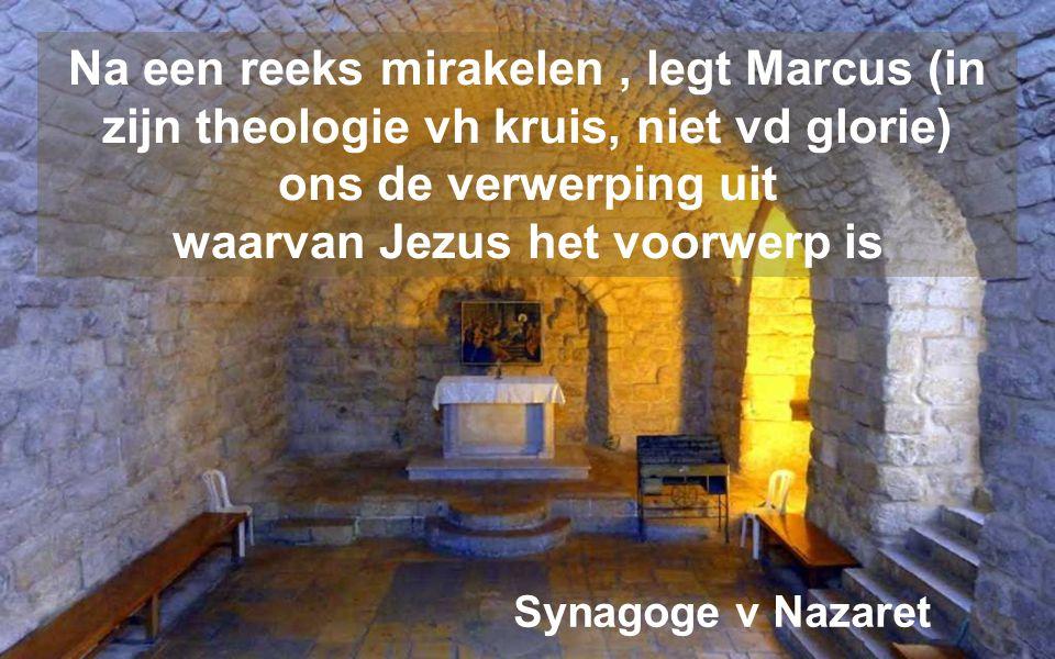 Na een reeks mirakelen, legt Marcus (in zijn theologie vh kruis, niet vd glorie) ons de verwerping uit waarvan Jezus het voorwerp is Synagoge v Nazaret