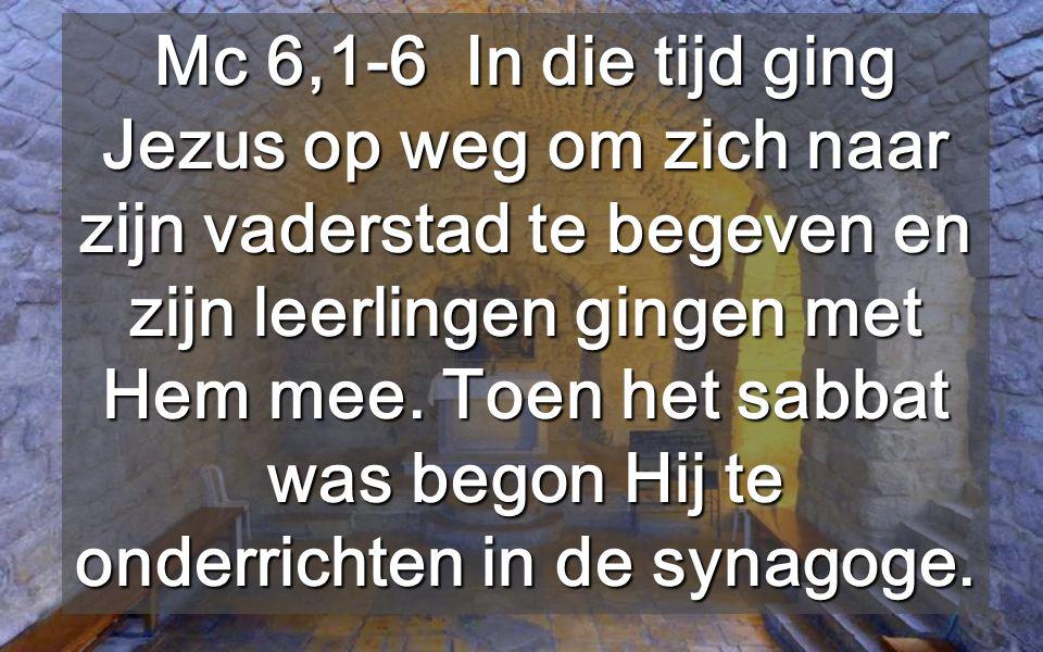 Mc 6,1-6 In die tijd ging Jezus op weg om zich naar zijn vaderstad te begeven en zijn leerlingen gingen met Hem mee.