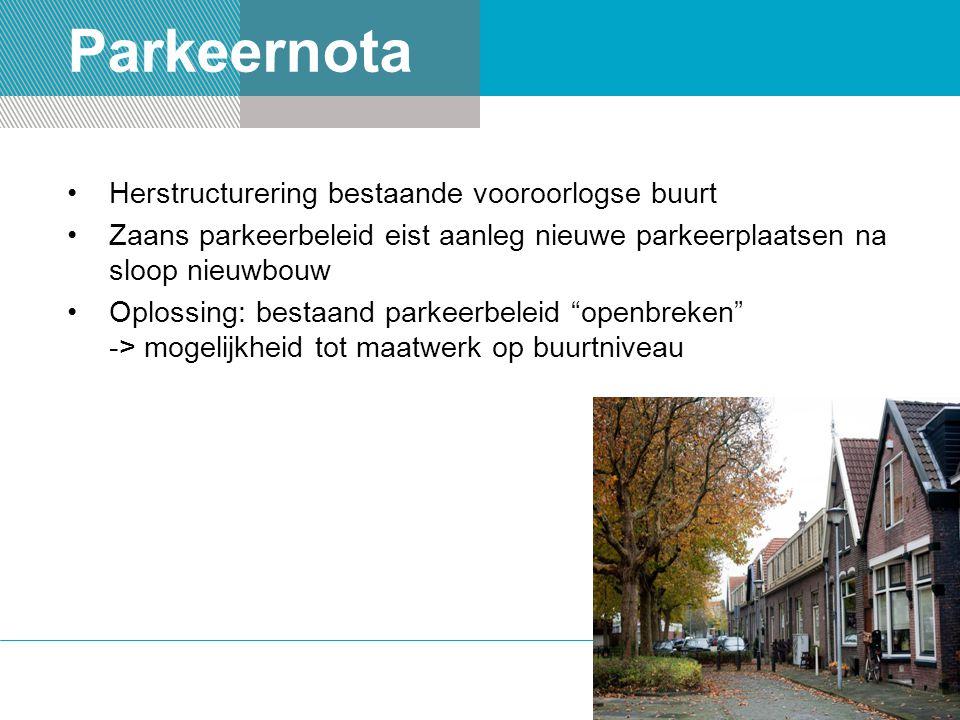 Parkeernota Herstructurering bestaande vooroorlogse buurt Zaans parkeerbeleid eist aanleg nieuwe parkeerplaatsen na sloop nieuwbouw Oplossing: bestaand parkeerbeleid openbreken -> mogelijkheid tot maatwerk op buurtniveau