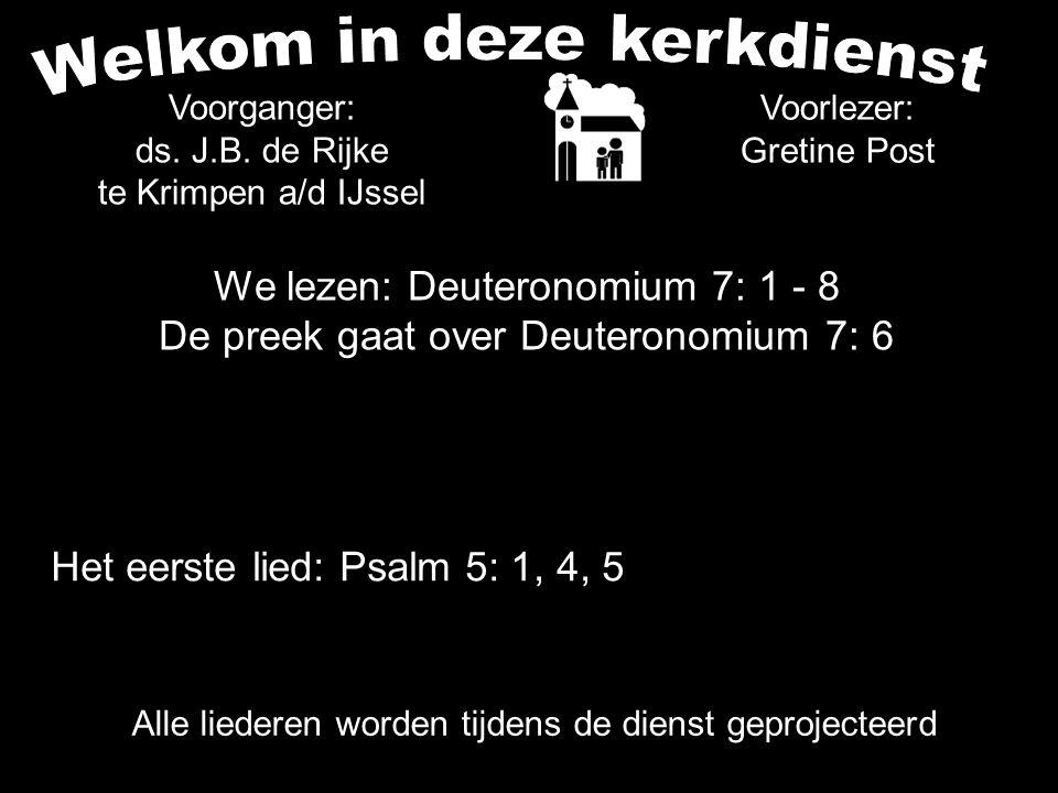We lezen: Deuteronomium 7: 1 - 8 De preek gaat over Deuteronomium 7: 6 Voorlezer: Gretine Post Voorganger: ds. J.B. de Rijke te Krimpen a/d IJssel All