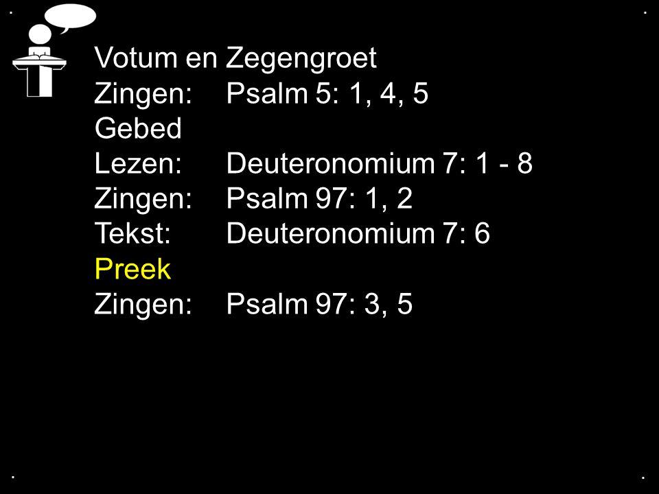 .... Votum en Zegengroet Zingen:Psalm 5: 1, 4, 5 Gebed Lezen:Deuteronomium 7: 1 - 8 Zingen:Psalm 97: 1, 2 Tekst:Deuteronomium 7: 6 Preek Zingen:Psalm