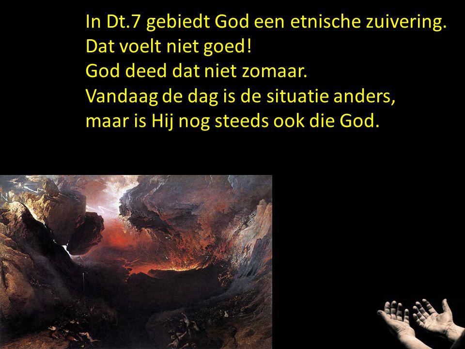 In Dt.7 gebiedt God een etnische zuivering. Dat voelt niet goed! God deed dat niet zomaar. Vandaag de dag is de situatie anders, maar is Hij nog steed