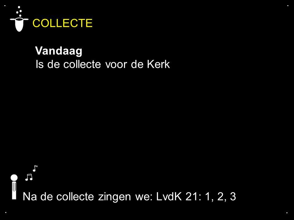 .... COLLECTE Vandaag Is de collecte voor de Kerk Na de collecte zingen we: LvdK 21: 1, 2, 3