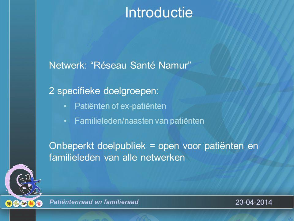 23-04-2014 Introductie Netwerk: Réseau Santé Namur 2 specifieke doelgroepen: Patiënten of ex-patiënten Familieleden/naasten van patiënten Onbeperkt doelpubliek = open voor patiënten en familieleden van alle netwerken Patiëntenraad en familieraad