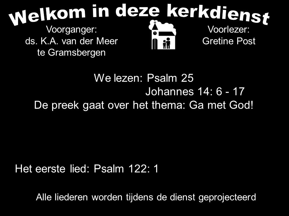 We lezen: Psalm 25 Johannes 14: 6 - 17 De preek gaat over het thema: Ga met God! Voorlezer: Gretine Post Voorganger: ds. K.A. van der Meer te Gramsber