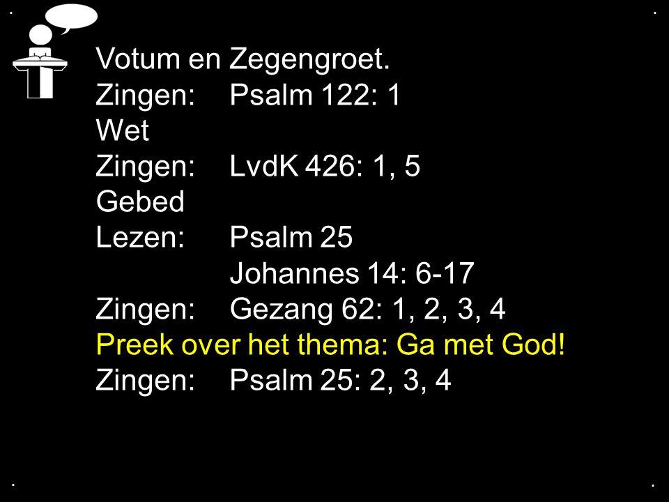 .... Votum en Zegengroet. Zingen: Psalm 122: 1 Wet Zingen: LvdK 426: 1, 5 Gebed Lezen: Psalm 25 Johannes 14: 6-17 Zingen: Gezang 62: 1, 2, 3, 4 Preek