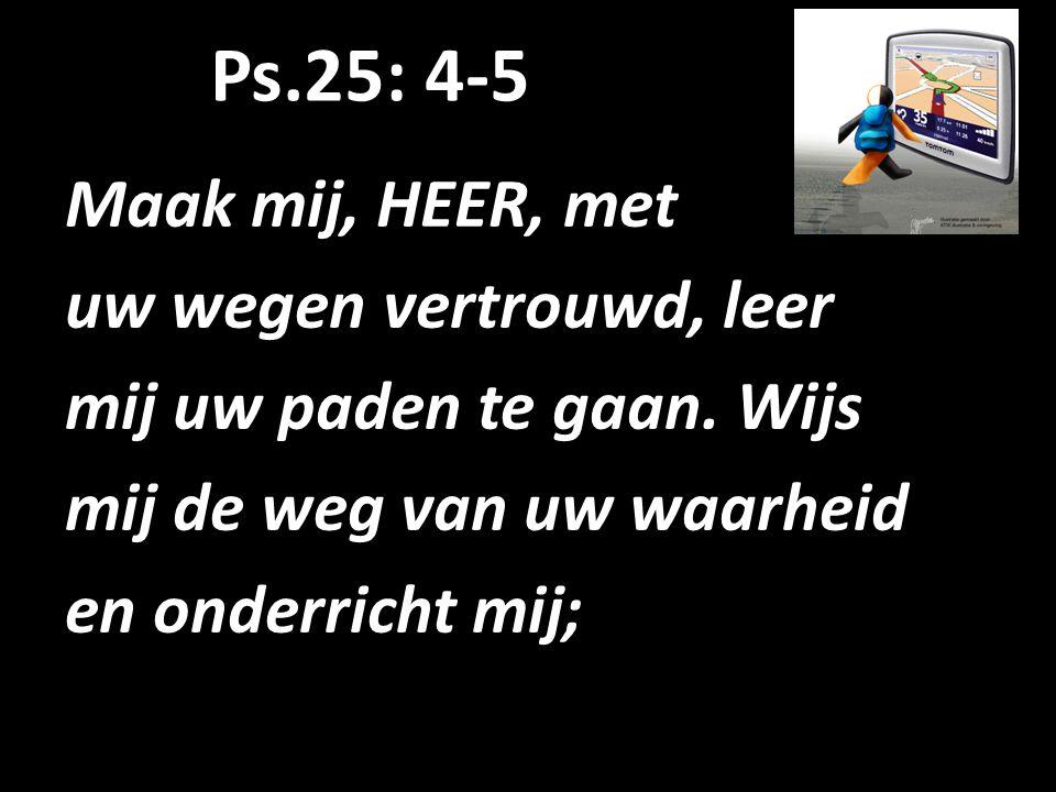 Ps.25: 4-5 Maak mij, HEER, met uw wegen vertrouwd, leer mij uw paden te gaan. Wijs mij de weg van uw waarheid en onderricht mij;