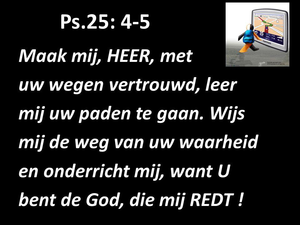 Ps.25: 4-5 Maak mij, HEER, met uw wegen vertrouwd, leer mij uw paden te gaan. Wijs mij de weg van uw waarheid en onderricht mij, want U bent de God, d