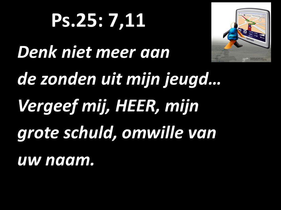 Ps.25: 7,11 Denk niet meer aan de zonden uit mijn jeugd… Vergeef mij, HEER, mijn grote schuld, omwille van uw naam.