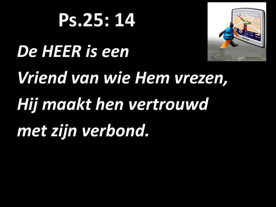 Ps.25: 14 De HEER is een Vriend van wie Hem vrezen, Hij maakt hen vertrouwd met zijn verbond.