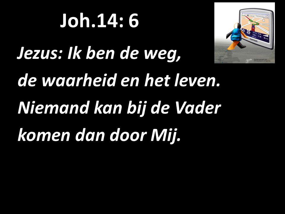 Joh.14: 6 Jezus: Ik ben de weg, de waarheid en het leven. Niemand kan bij de Vader komen dan door Mij.
