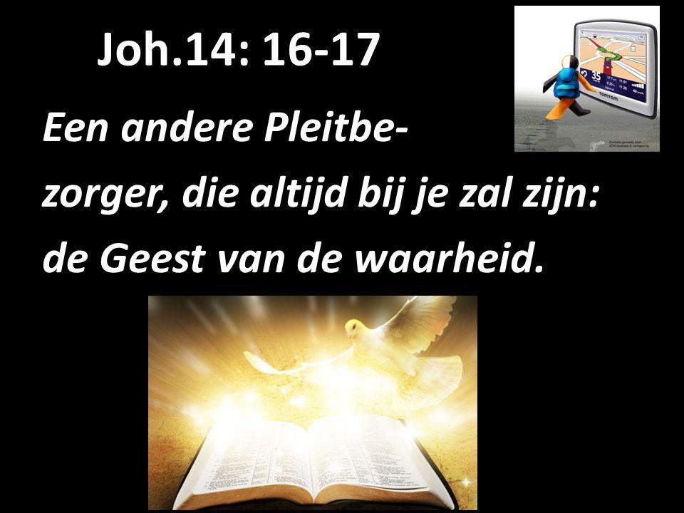 Joh.14: 16-17 Een andere Pleitbe- zorger, die altijd bij je zal zijn: de Geest van de waarheid.