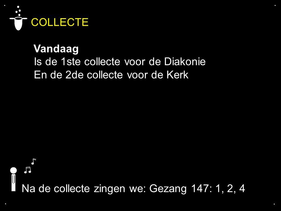 .... COLLECTE Vandaag Is de 1ste collecte voor de Diakonie En de 2de collecte voor de Kerk Na de collecte zingen we: Gezang 147: 1, 2, 4