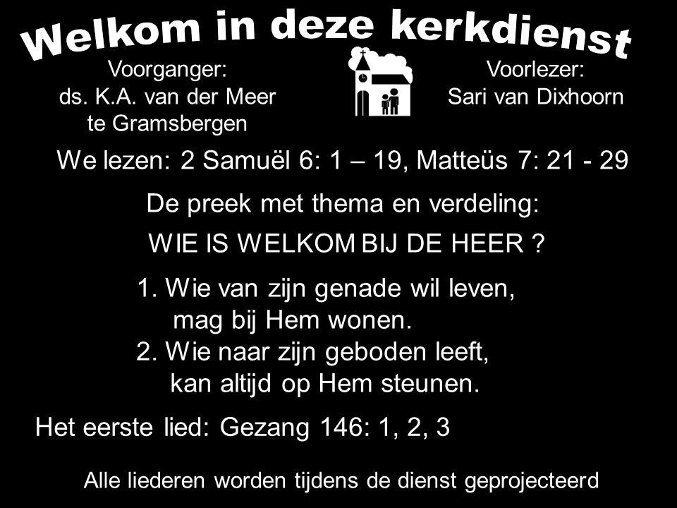 We lezen: 2 Samuël 6: 1 – 19, Matteüs 7: 21 - 29 De preek met thema en verdeling: WIE IS WELKOM BIJ DE HEER ? 1. Wie van zijn genade wil leven, mag bi