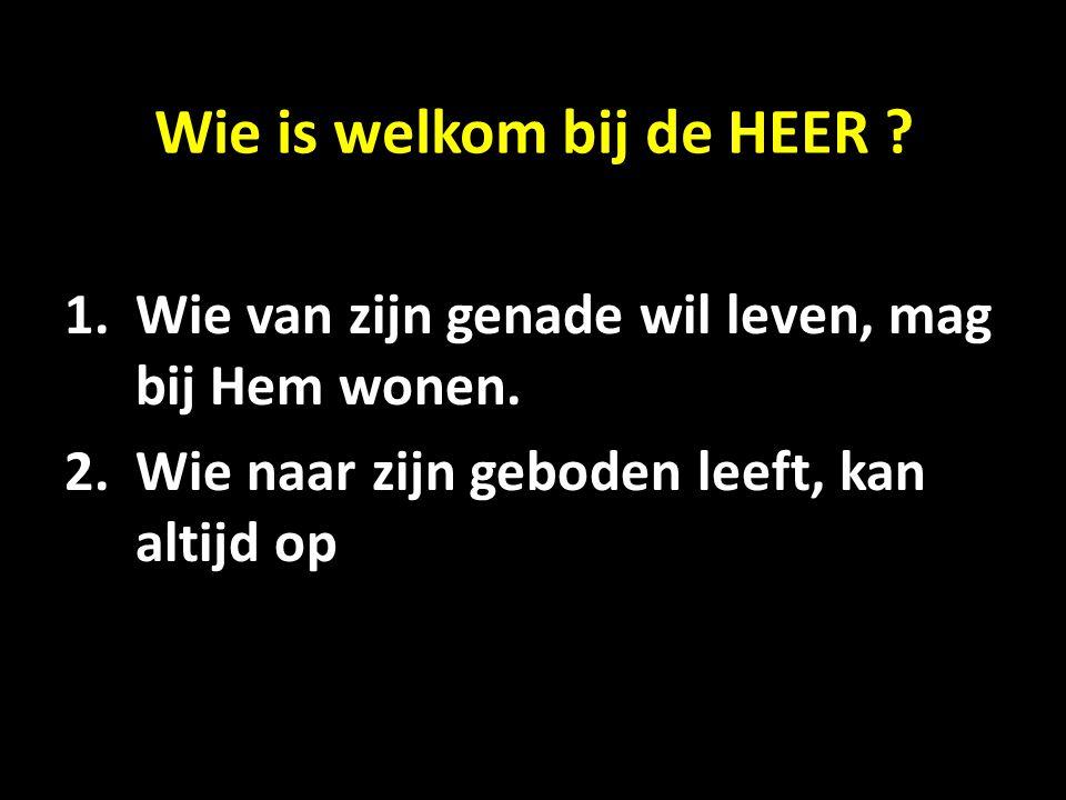 Wie is welkom bij de HEER ? 1.Wie van zijn genade wil leven, mag bij Hem wonen. 2.Wie naar zijn geboden leeft, kan altijd op Hem steunen.