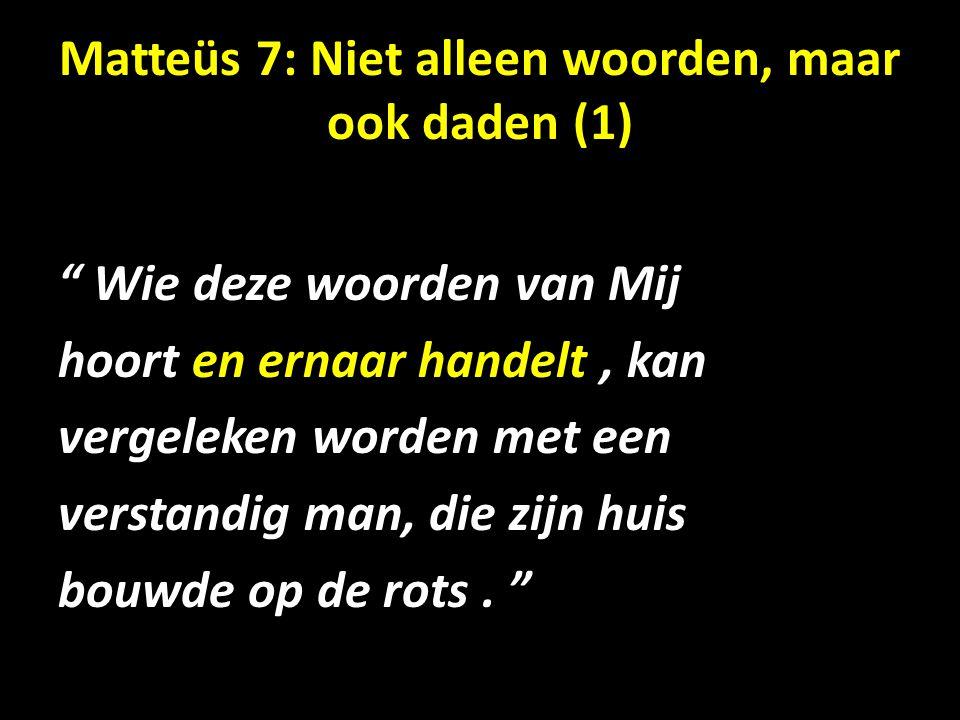 Matteüs 7: Niet alleen woorden, maar ook daden (1) Wie deze woorden van Mij hoort en ernaar handelt, kan vergeleken worden met een verstandig man, die zijn huis bouwde op de rots.