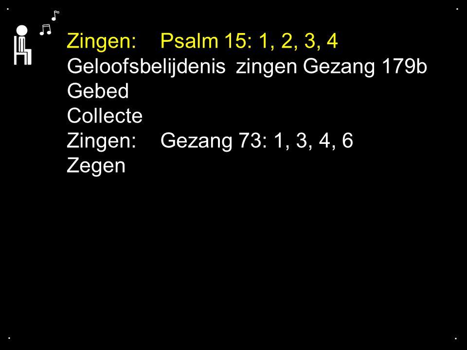 .... Zingen: Psalm 15: 1, 2, 3, 4 Geloofsbelijdenis zingen Gezang 179b Gebed Collecte Zingen: Gezang 73: 1, 3, 4, 6 Zegen