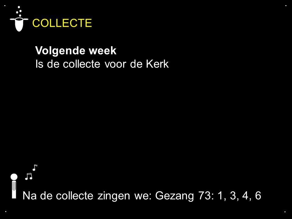 .... COLLECTE Volgende week Is de collecte voor de Kerk Na de collecte zingen we: Gezang 73: 1, 3, 4, 6
