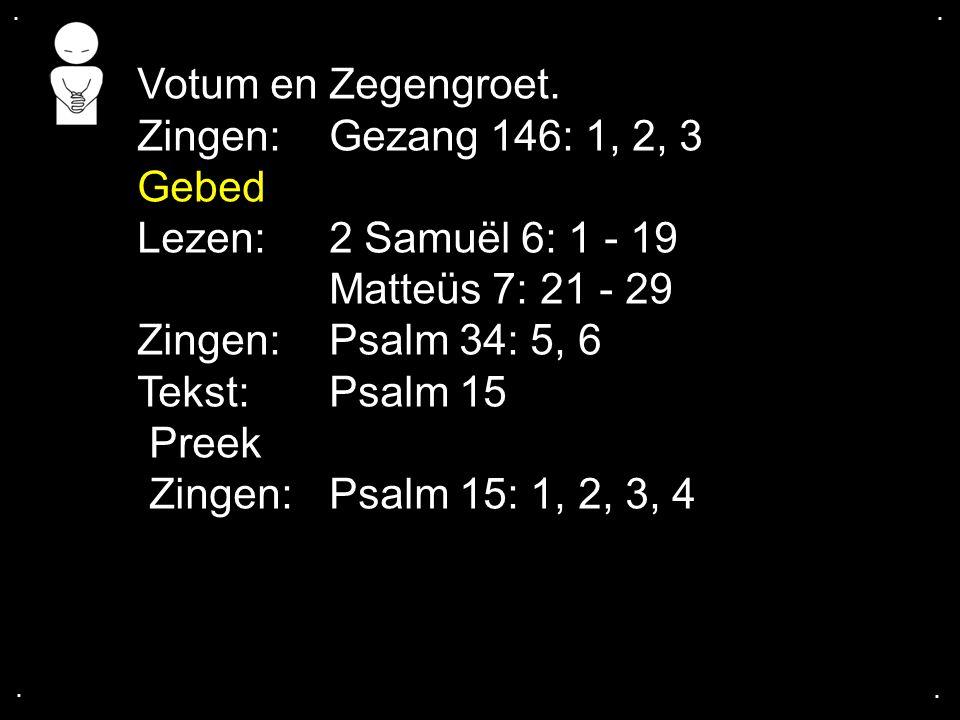 .... Votum en Zegengroet. Zingen: Gezang 146: 1, 2, 3 Gebed Lezen: 2 Samuël 6: 1 - 19 Matteüs 7: 21 - 29 Zingen: Psalm 34: 5, 6 Tekst: Psalm 15 Preek