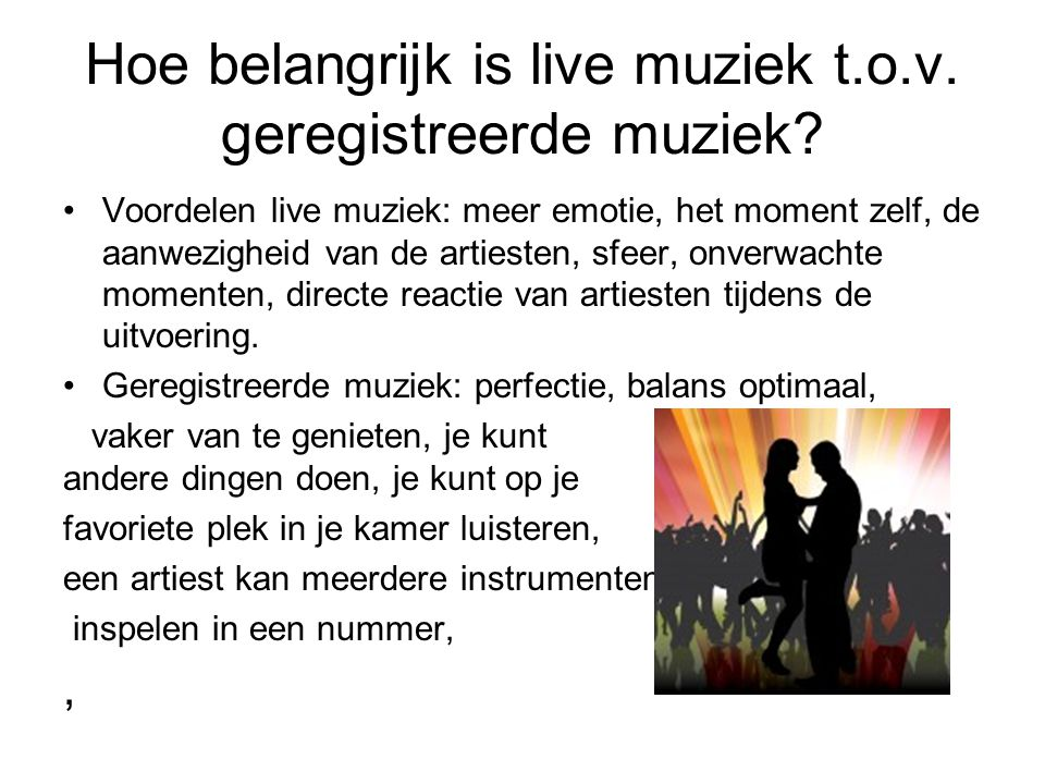 Hoe belangrijk is live muziek t.o.v. geregistreerde muziek? Voordelen live muziek: meer emotie, het moment zelf, de aanwezigheid van de artiesten, sfe