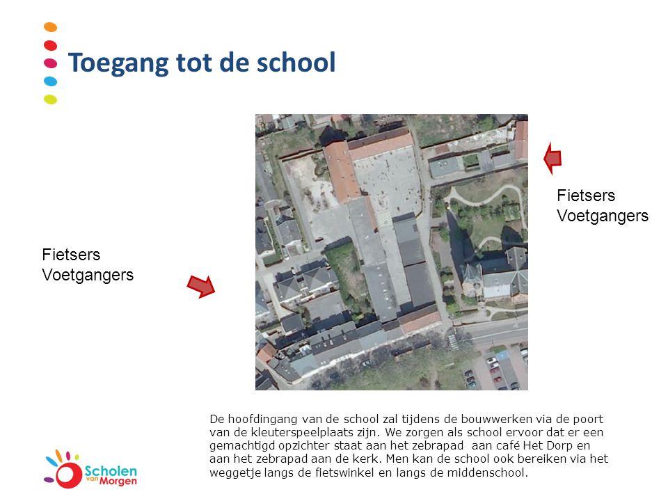 Toegang tot de school Fietsers Voetgangers Fietsers Voetgangers De hoofdingang van de school zal tijdens de bouwwerken via de poort van de kleuterspee