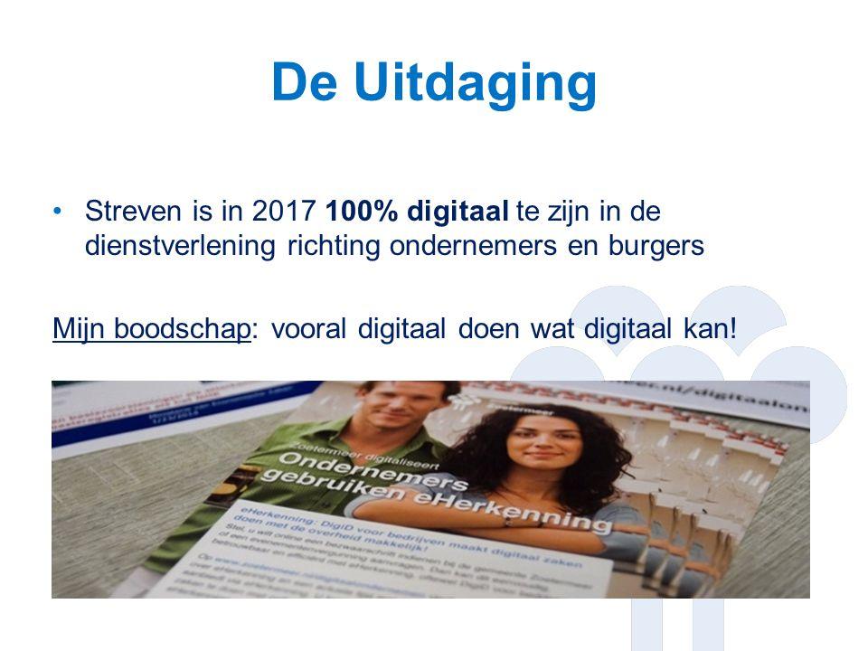 De Uitdaging Streven is in 2017 100% digitaal te zijn in de dienstverlening richting ondernemers en burgers Mijn boodschap: vooral digitaal doen wat digitaal kan!