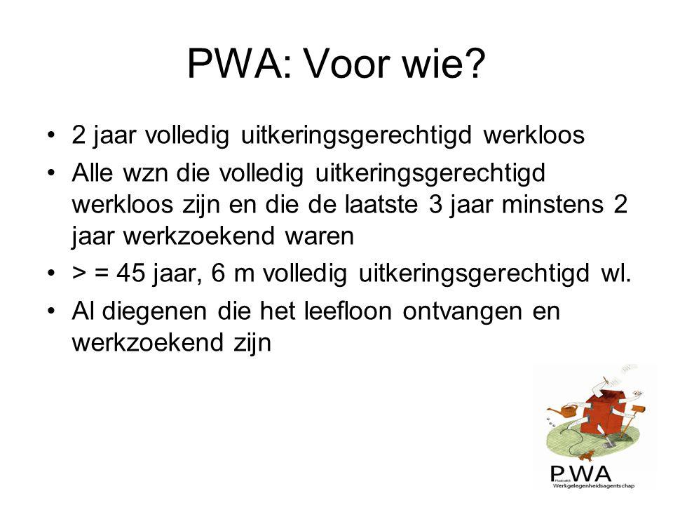 PWA: Voor wie? 2 jaar volledig uitkeringsgerechtigd werkloos Alle wzn die volledig uitkeringsgerechtigd werkloos zijn en die de laatste 3 jaar minsten