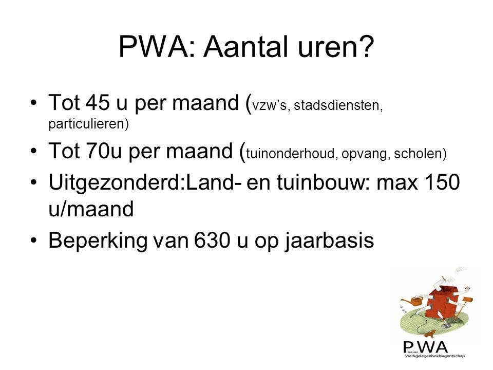 PWA: Aantal uren? Tot 45 u per maand ( vzw's, stadsdiensten, particulieren) Tot 70u per maand ( tuinonderhoud, opvang, scholen) Uitgezonderd:Land- en