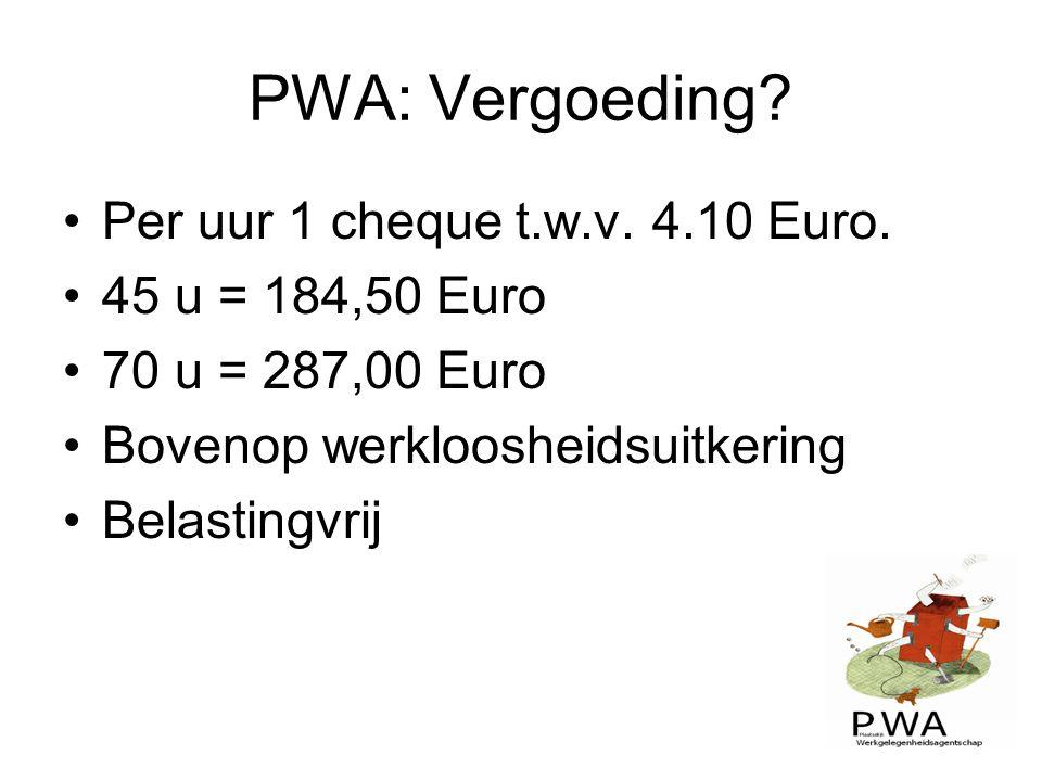 PWA: Vergoeding? Per uur 1 cheque t.w.v. 4.10 Euro. 45 u = 184,50 Euro 70 u = 287,00 Euro Bovenop werkloosheidsuitkering Belastingvrij